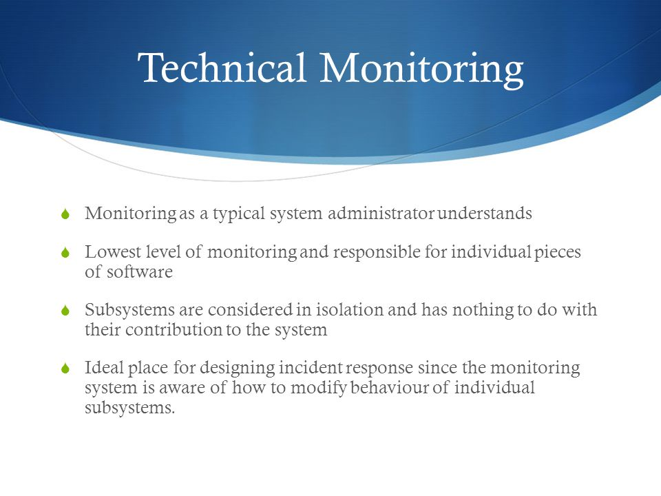Technical Monitoring  Monitoring as a typical system administrator understands  Lowest level of monitoring and responsible for individual pieces of software  Subsystems are considered in isolation and has nothing to do with their contribution to the system  Ideal place for designing incident response since the monitoring system is aware of how to modify behaviour of individual subsystems.