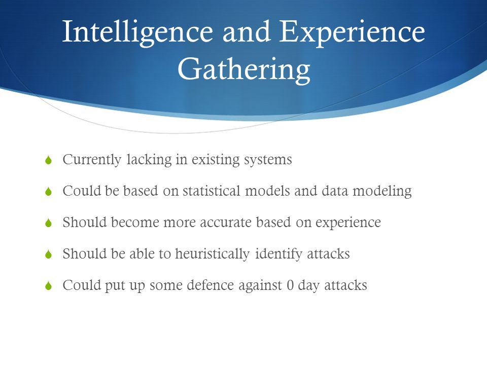 Intelligence and Experience Gathering  Currently lacking in existing systems  Could be based on statistical models and data modeling  Should become more accurate based on experience  Should be able to heuristically identify attacks  Could put up some defence against 0 day attacks