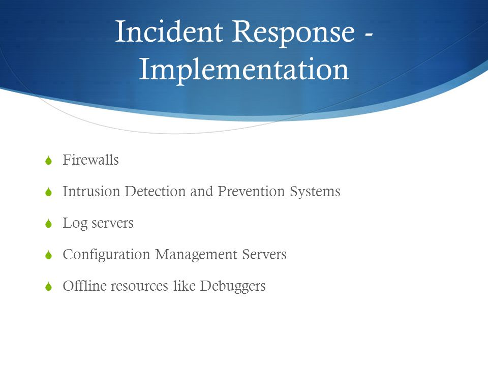 Incident Response - Implementation  Firewalls  Intrusion Detection and Prevention Systems  Log servers  Configuration Management Servers  Offline resources like Debuggers