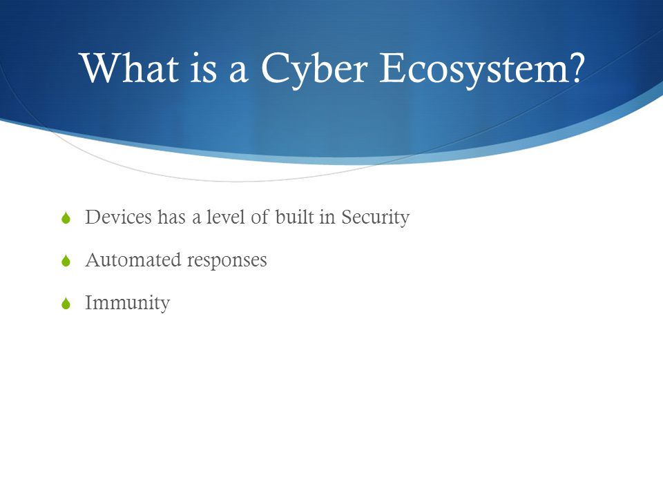 What is a Cyber Ecosystem?  Devices has a level of built in Security  Automated responses  Immunity