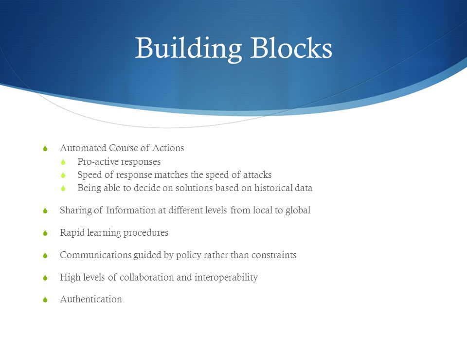 Building Blocks  Automated Course of Actions  Pro-active responses  Speed of response matches the speed of attacks  Being able to decide on solutions based on historical data  Sharing of Information at different levels from local to global  Rapid learning procedures  Communications guided by policy rather than constraints  High levels of collaboration and interoperability  Authentication