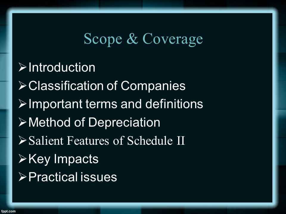 Scope & Coverage  Introduction  Classification of Companies  Important terms and definitions  Method of Depreciation  Salient Features of Schedul