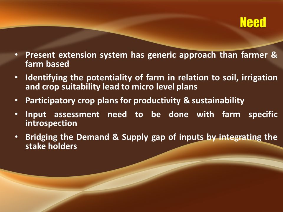 Present extension system has generic approach than farmer & farm based Identifying the potentiality of farm in relation to soil, irrigation and crop suitability lead to micro level plans Participatory crop plans for productivity & sustainability Input assessment need to be done with farm specific introspection Bridging the Demand & Supply gap of inputs by integrating the stake holders