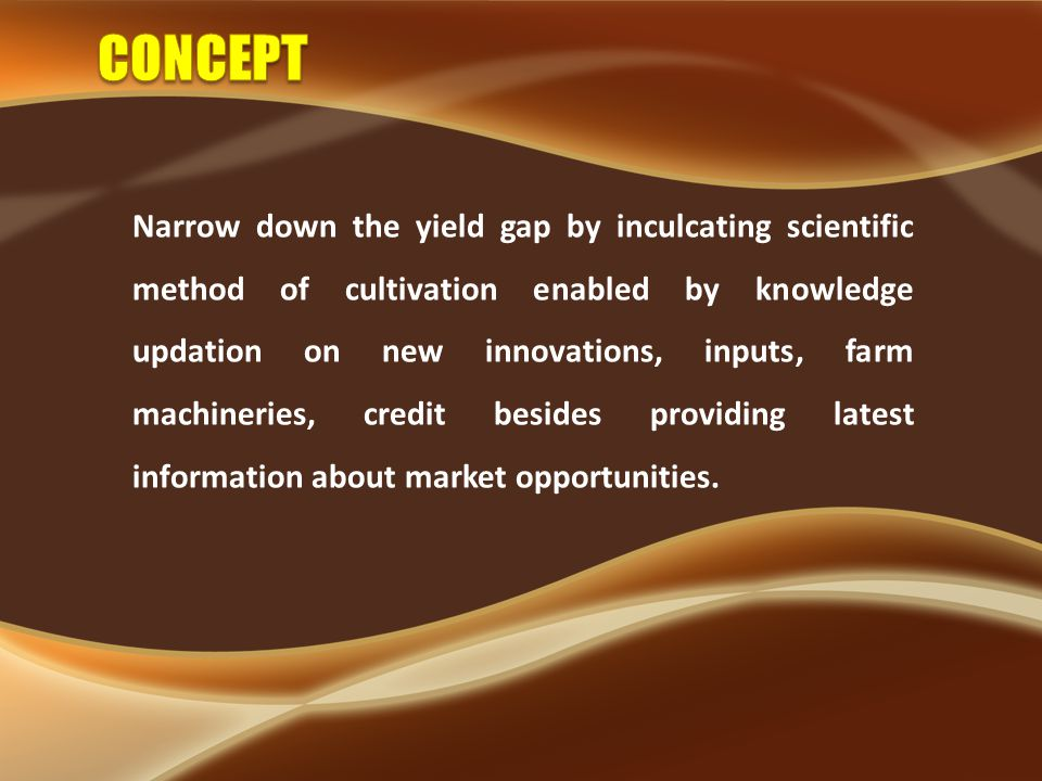 Narrow down the yield gap by inculcating scientific method of cultivation enabled by knowledge updation on new innovations, inputs, farm machineries, credit besides providing latest information about market opportunities.