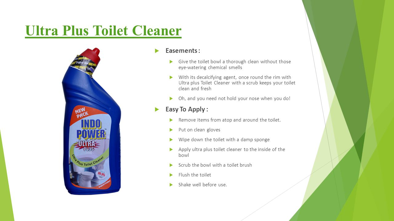 Ultra Plus Toilet Cleaner  Easements :  Give the toilet bowl a thorough clean without those eye-watering chemical smells  With its decalcifying agent, once round the rim with Ultra plus Toilet Cleaner with a scrub keeps your toilet clean and fresh  Oh, and you need not hold your nose when you do.
