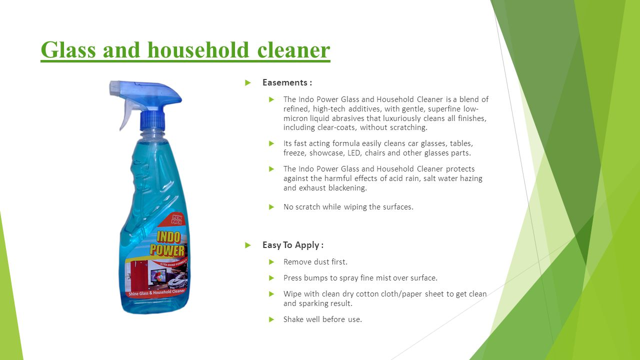 Glass and household cleaner  Easements :  The Indo Power Glass and Household Cleaner is a blend of refined, high-tech additives, with gentle, superfine low- micron liquid abrasives that luxuriously cleans all finishes, including clear-coats, without scratching.