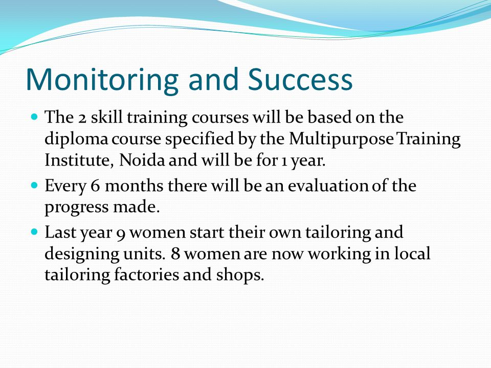 Monitoring and Success The 2 skill training courses will be based on the diploma course specified by the Multipurpose Training Institute, Noida and will be for 1 year.