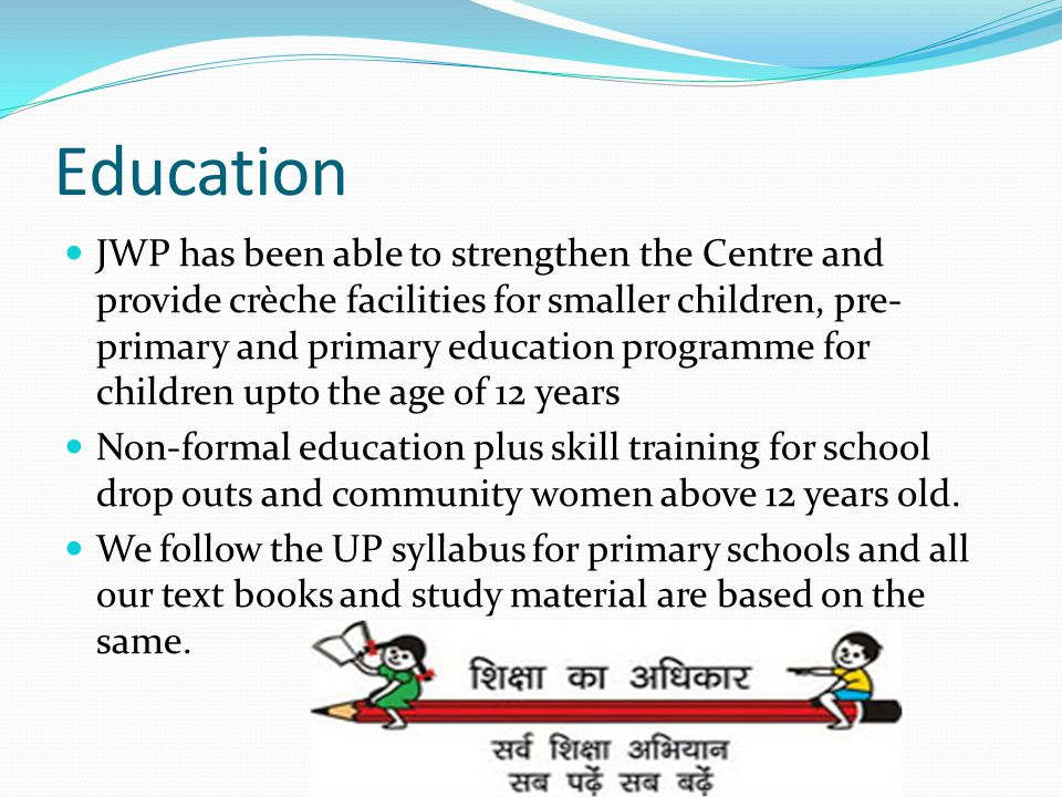 Education JWP has been able to strengthen the Centre and provide crèche facilities for smaller children, pre- primary and primary education programme for children upto the age of 12 years Non-formal education plus skill training for school drop outs and community women above 12 years old.