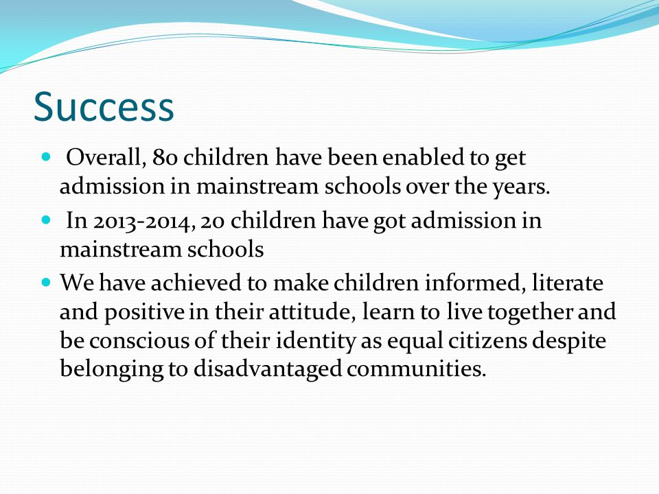 Success Overall, 80 children have been enabled to get admission in mainstream schools over the years.