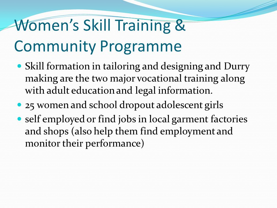 Women's Skill Training & Community Programme Skill formation in tailoring and designing and Durry making are the two major vocational training along with adult education and legal information.