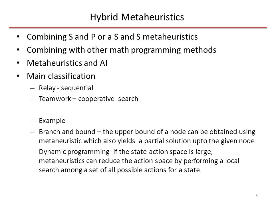Hybrid Metaheuristics Combining S and P or a S and S metaheuristics Combining with other math programming methods Metaheuristics and AI Main classification – Relay - sequential – Teamwork – cooperative search – Example – Branch and bound – the upper bound of a node can be obtained using metaheuristic which also yields a partial solution upto the given node – Dynamic programming- if the state-action space is large, metaheuristics can reduce the action space by performing a local search among a set of all possible actions for a state 3