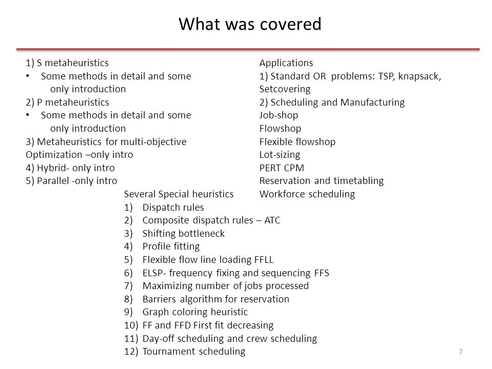 What was covered 8 1) S metaheuristics Some methods in detail and some only introduction 2) P metaheuristics Some methods in detail and some only introduction 3) Metaheuristics for multi-objective Optimization –only intro 4) Hybrid- only intro 5) Parallel -only intro Applications 1) Standard OR problems: TSP, knapsack, Setcovering 2) Scheduling in Manufacturing Job-shop Flowshop Flexible flowshop Lot-sizing PERT CPM 3) Scheduling in Service Reservation and timetabling Workforce scheduling Several Special heuristics 1)Dispatch rules 2)Composite dispatch rules – ATC 3)Shifting bottleneck 4)Profile fitting 5)Flexible flow line loading FFLL 6)ELSP- frequency fixing and sequencing FFS 7)Maximizing number of jobs processed 8)Barriers algorithm for reservation 9)Graph coloring heuristic 10)FF and FFD First fit decreasing 11)Day-off scheduling and crew scheduling 12)Tournament scheduling