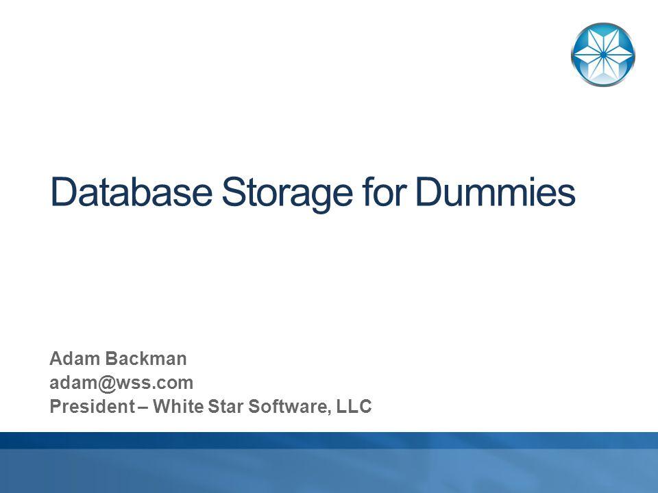 Database Storage for Dummies Adam Backman adam@wss.com President – White Star Software, LLC