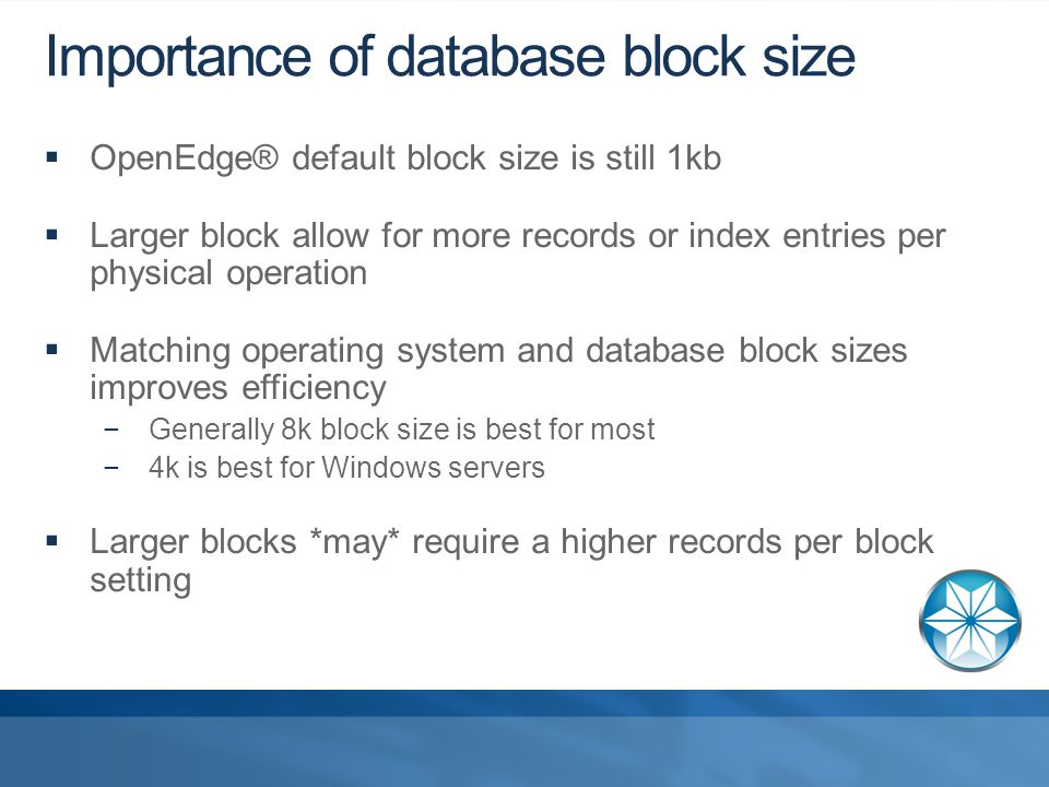 Importance of database block size  OpenEdge® default block size is still 1kb  Larger block allow for more records or index entries per physical operation  Matching operating system and database block sizes improves efficiency −Generally 8k block size is best for most −4k is best for Windows servers  Larger blocks *may* require a higher records per block setting