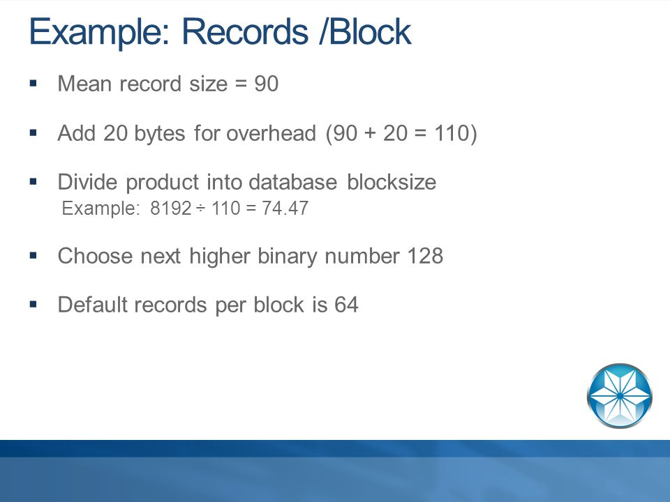 Example: Records /Block  Mean record size = 90  Add 20 bytes for overhead (90 + 20 = 110)  Divide product into database blocksize Example: 8192 ÷ 110 = 74.47  Choose next higher binary number 128  Default records per block is 64