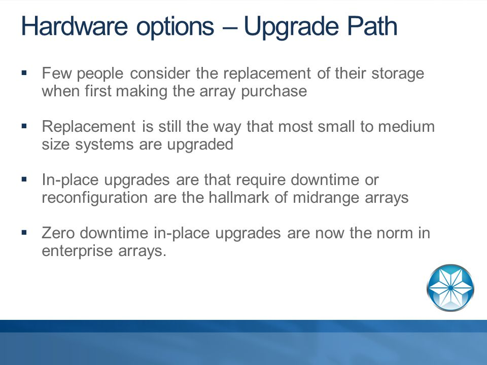 Hardware options – Upgrade Path  Few people consider the replacement of their storage when first making the array purchase  Replacement is still the way that most small to medium size systems are upgraded  In-place upgrades are that require downtime or reconfiguration are the hallmark of midrange arrays  Zero downtime in-place upgrades are now the norm in enterprise arrays.