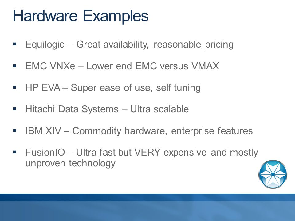 Hardware Examples  Equilogic – Great availability, reasonable pricing  EMC VNXe – Lower end EMC versus VMAX  HP EVA – Super ease of use, self tuning  Hitachi Data Systems – Ultra scalable  IBM XIV – Commodity hardware, enterprise features  FusionIO – Ultra fast but VERY expensive and mostly unproven technology