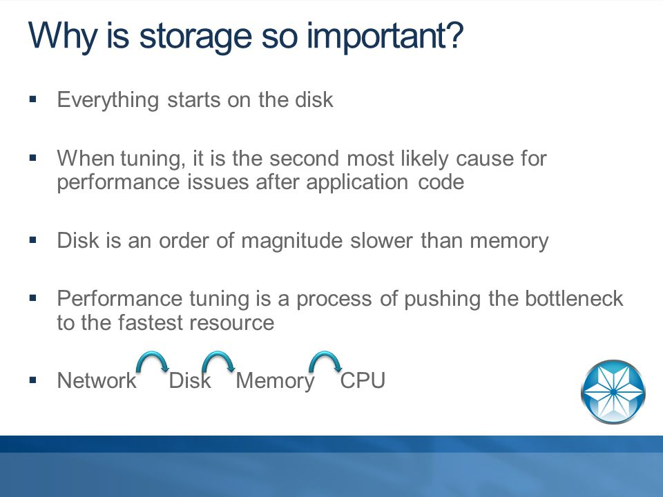  Everything starts on the disk  When tuning, it is the second most likely cause for performance issues after application code  Disk is an order of magnitude slower than memory  Performance tuning is a process of pushing the bottleneck to the fastest resource  Network Disk Memory CPU Why is storage so important