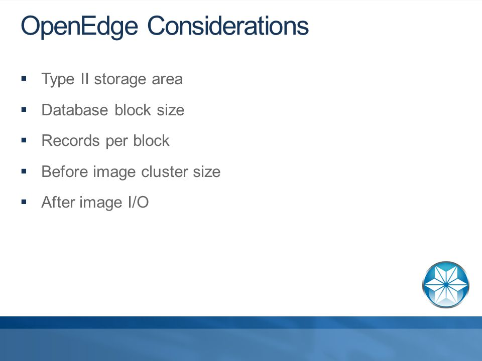 OpenEdge Considerations  Type II storage area  Database block size  Records per block  Before image cluster size  After image I/O
