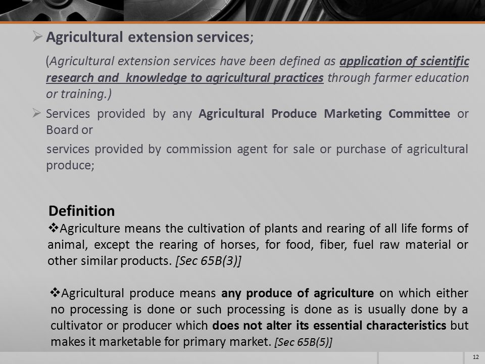  Agricultural extension services; (Agricultural extension services have been defined as application of scientific research and knowledge to agricultural practices through farmer education or training.)  Services provided by any Agricultural Produce Marketing Committee or Board or services provided by commission agent for sale or purchase of agricultural produce; 12 Definition  Agriculture means the cultivation of plants and rearing of all life forms of animal, except the rearing of horses, for food, fiber, fuel raw material or other similar products.