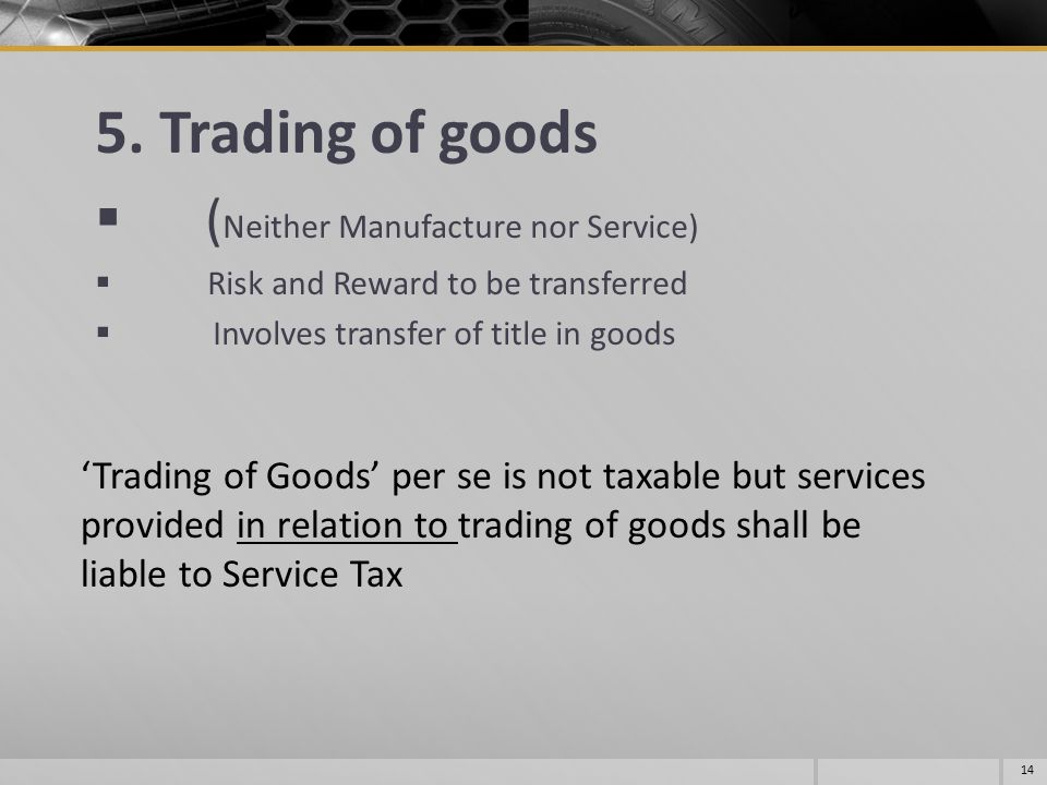5. Trading of goods  ( Neither Manufacture nor Service)  Risk and Reward to be transferred  Involves transfer of title in goods 14 'Trading of Good