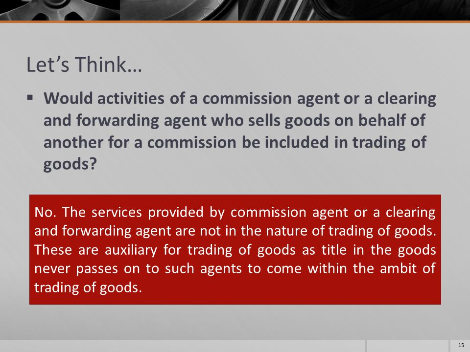 Let's Think…  Would activities of a commission agent or a clearing and forwarding agent who sells goods on behalf of another for a commission be incl