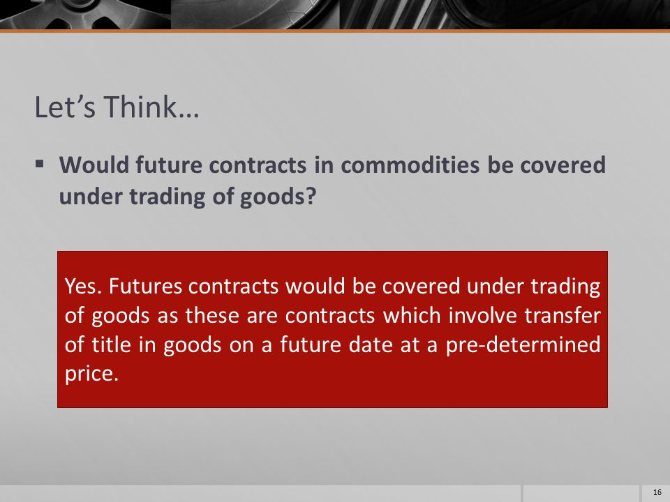 Let's Think…  Would future contracts in commodities be covered under trading of goods? 16 Yes. Futures contracts would be covered under trading of go