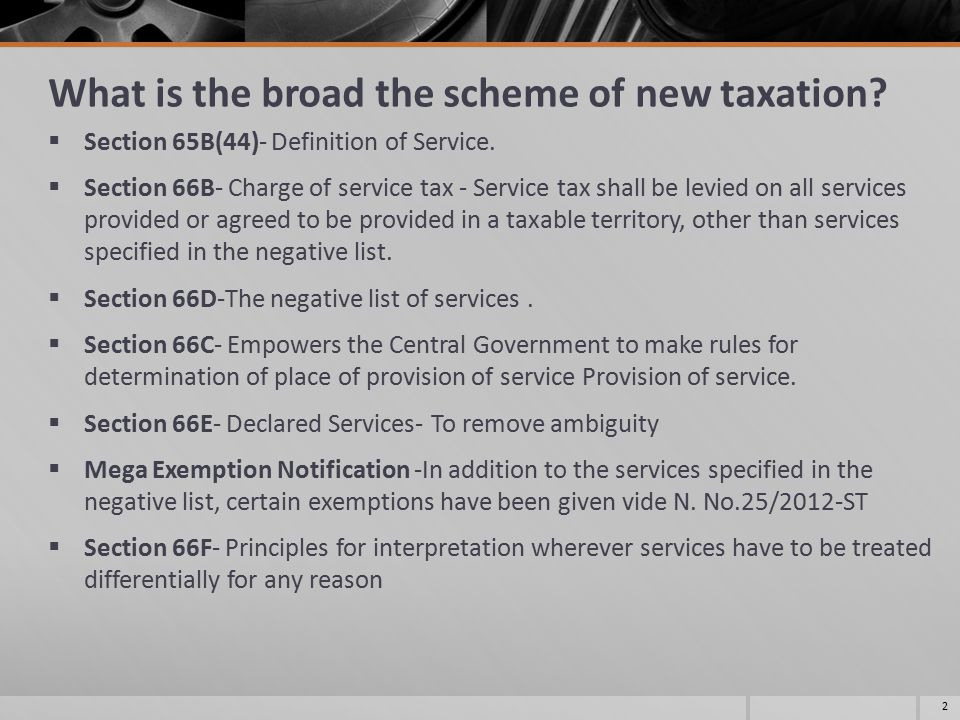 What is the broad the scheme of new taxation?  Section 65B(44)- Definition of Service.  Section 66B- Charge of service tax - Service tax shall be le
