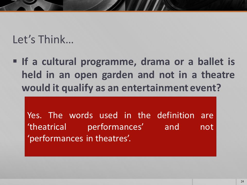 Let's Think…  If a cultural programme, drama or a ballet is held in an open garden and not in a theatre would it qualify as an entertainment event? 2