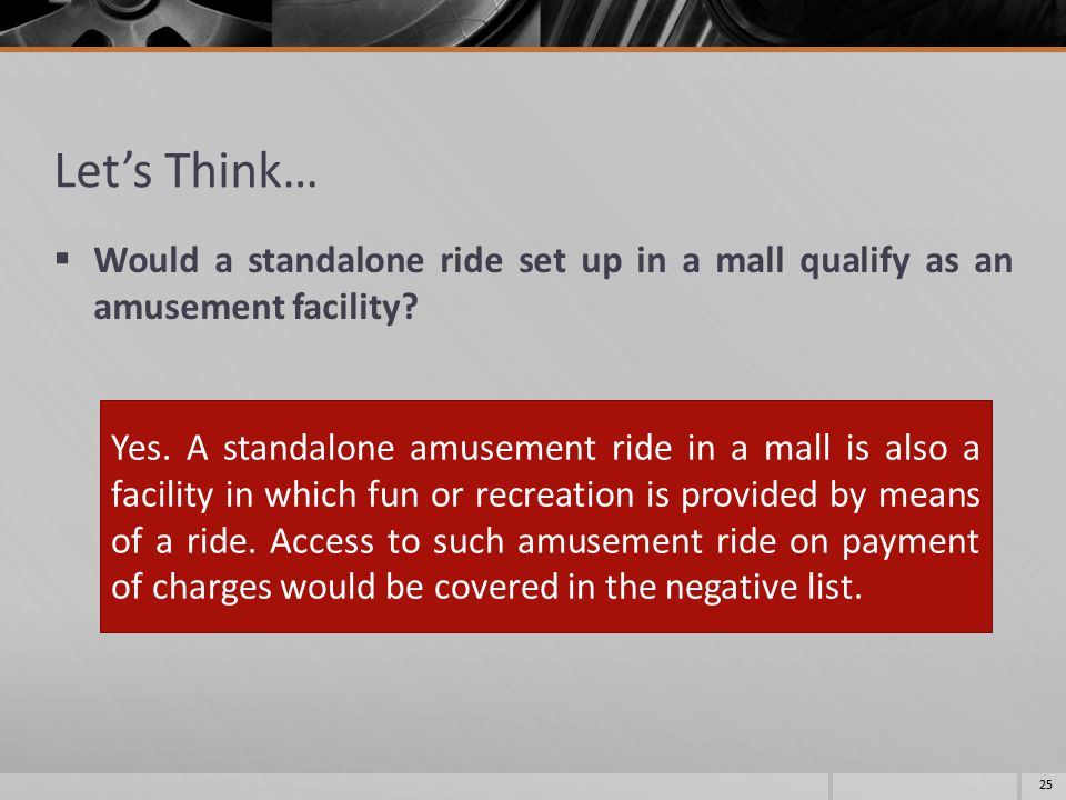 Let's Think…  Would a standalone ride set up in a mall qualify as an amusement facility? 25 Yes. A standalone amusement ride in a mall is also a faci