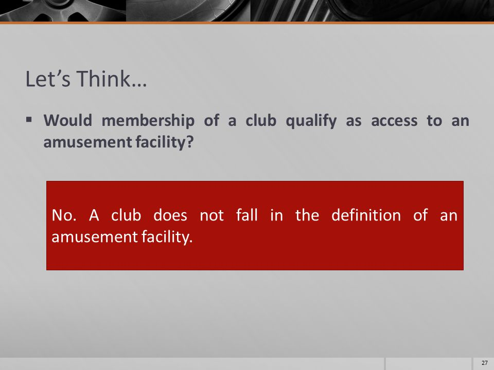 Let's Think…  Would membership of a club qualify as access to an amusement facility.