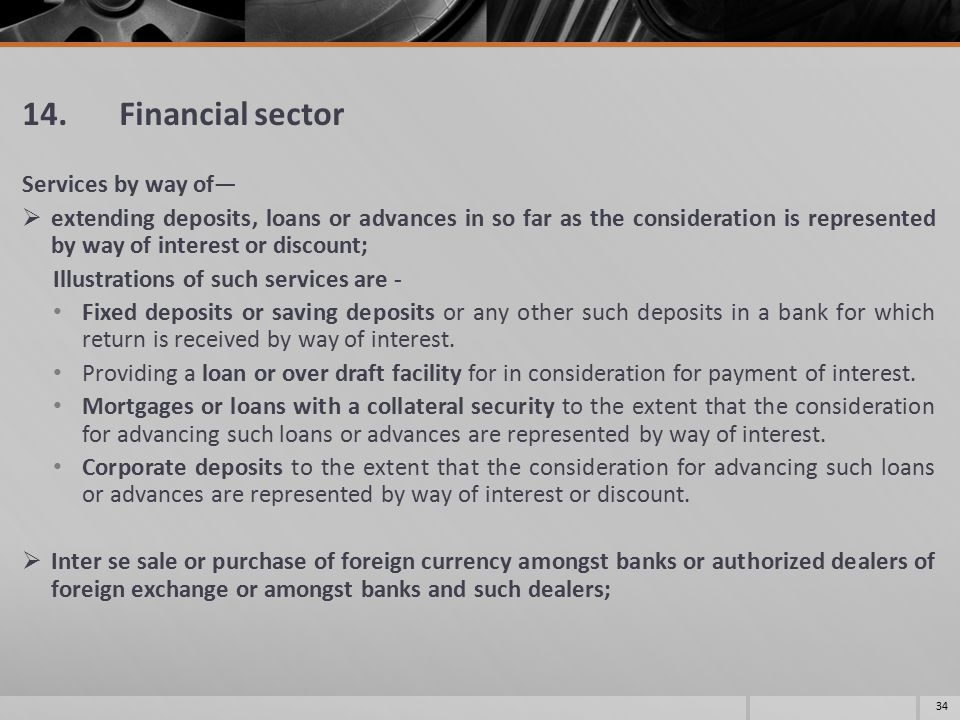 14. Financial sector Services by way of—  extending deposits, loans or advances in so far as the consideration is represented by way of interest or d