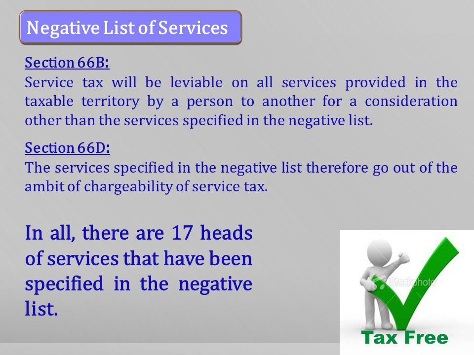 Section 66B : Service tax will be leviable on all services provided in the taxable territory by a person to another for a consideration other than the services specified in the negative list.