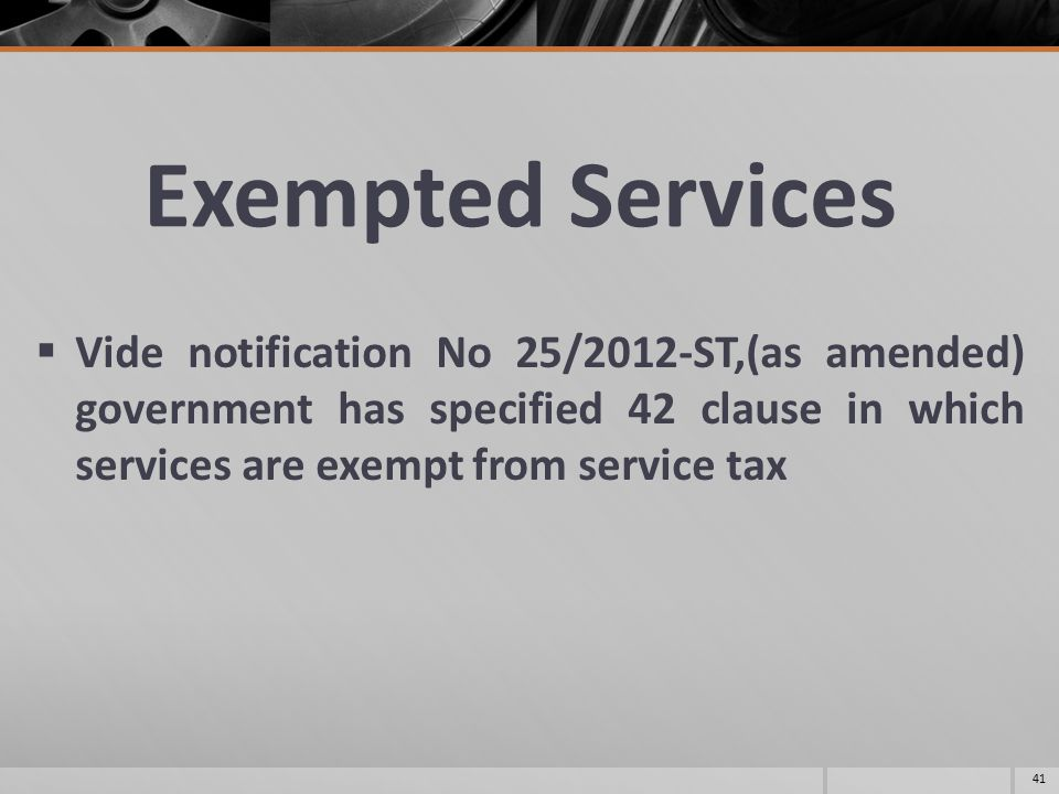 Exempted Services  Vide notification No 25/2012-ST,(as amended) government has specified 42 clause in which services are exempt from service tax 41