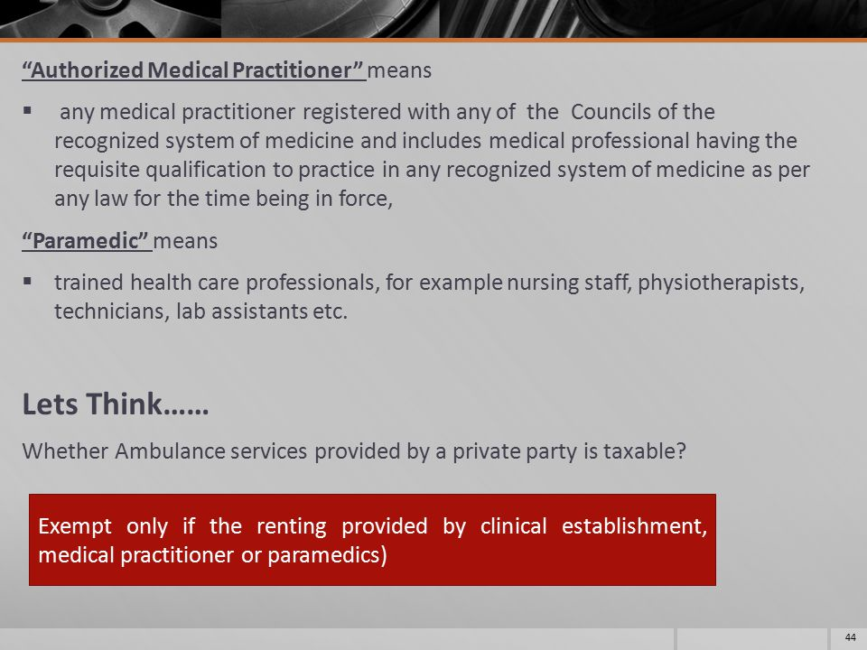 Authorized Medical Practitioner means  any medical practitioner registered with any of the Councils of the recognized system of medicine and includes medical professional having the requisite qualification to practice in any recognized system of medicine as per any law for the time being in force, Paramedic means  trained health care professionals, for example nursing staff, physiotherapists, technicians, lab assistants etc.