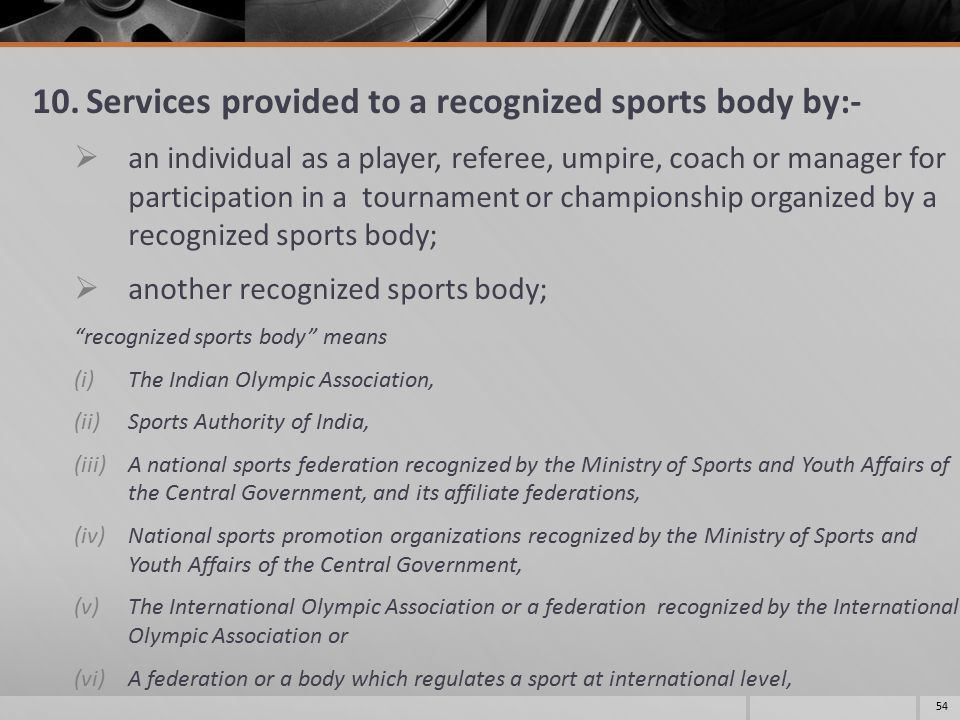 10.Services provided to a recognized sports body by:-  an individual as a player, referee, umpire, coach or manager for participation in a tournament or championship organized by a recognized sports body;  another recognized sports body; recognized sports body means (i)The Indian Olympic Association, (ii)Sports Authority of India, (iii)A national sports federation recognized by the Ministry of Sports and Youth Affairs of the Central Government, and its affiliate federations, (iv)National sports promotion organizations recognized by the Ministry of Sports and Youth Affairs of the Central Government, (v)The International Olympic Association or a federation recognized by the International Olympic Association or (vi)A federation or a body which regulates a sport at international level, 54