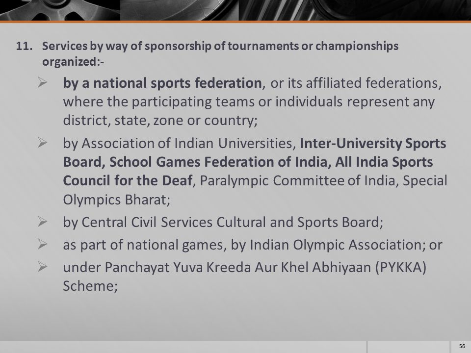 11.Services by way of sponsorship of tournaments or championships organized:-  by a national sports federation, or its affiliated federations, where the participating teams or individuals represent any district, state, zone or country;  by Association of Indian Universities, Inter-University Sports Board, School Games Federation of India, All India Sports Council for the Deaf, Paralympic Committee of India, Special Olympics Bharat;  by Central Civil Services Cultural and Sports Board;  as part of national games, by Indian Olympic Association; or  under Panchayat Yuva Kreeda Aur Khel Abhiyaan (PYKKA) Scheme; 56