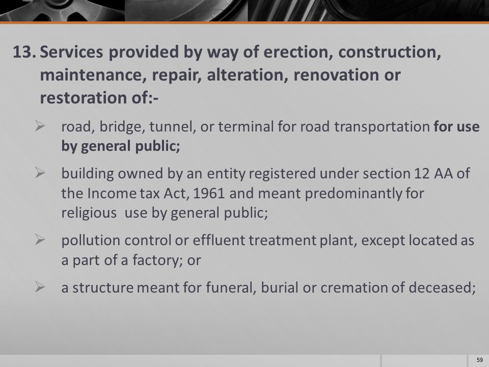 13.Services provided by way of erection, construction, maintenance, repair, alteration, renovation or restoration of:-  road, bridge, tunnel, or terminal for road transportation for use by general public;  building owned by an entity registered under section 12 AA of the Income tax Act, 1961 and meant predominantly for religious use by general public;  pollution control or effluent treatment plant, except located as a part of a factory; or  a structure meant for funeral, burial or cremation of deceased; 59