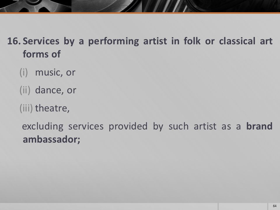 16.Services by a performing artist in folk or classical art forms of (i)music, or (ii)dance, or (iii)theatre, excluding services provided by such artist as a brand ambassador; 64
