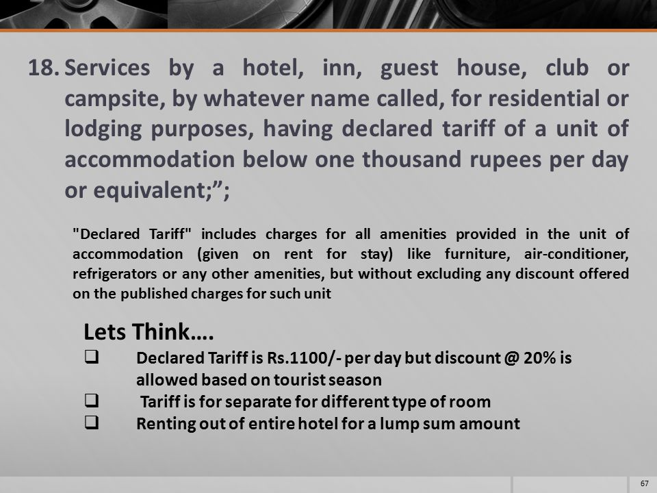 18.Services by a hotel, inn, guest house, club or campsite, by whatever name called, for residential or lodging purposes, having declared tariff of a unit of accommodation below one thousand rupees per day or equivalent; ; 67 Declared Tariff includes charges for all amenities provided in the unit of accommodation (given on rent for stay) like furniture, air-conditioner, refrigerators or any other amenities, but without excluding any discount offered on the published charges for such unit Lets Think….