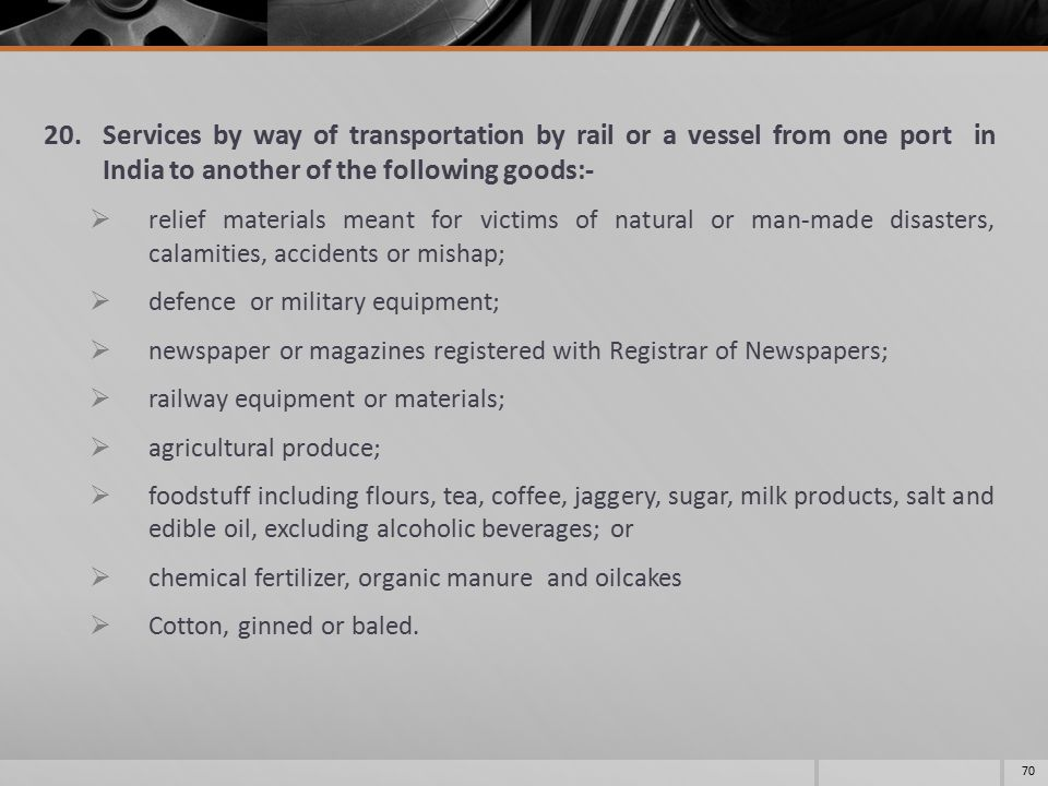 20.Services by way of transportation by rail or a vessel from one port in India to another of the following goods:-  relief materials meant for victi