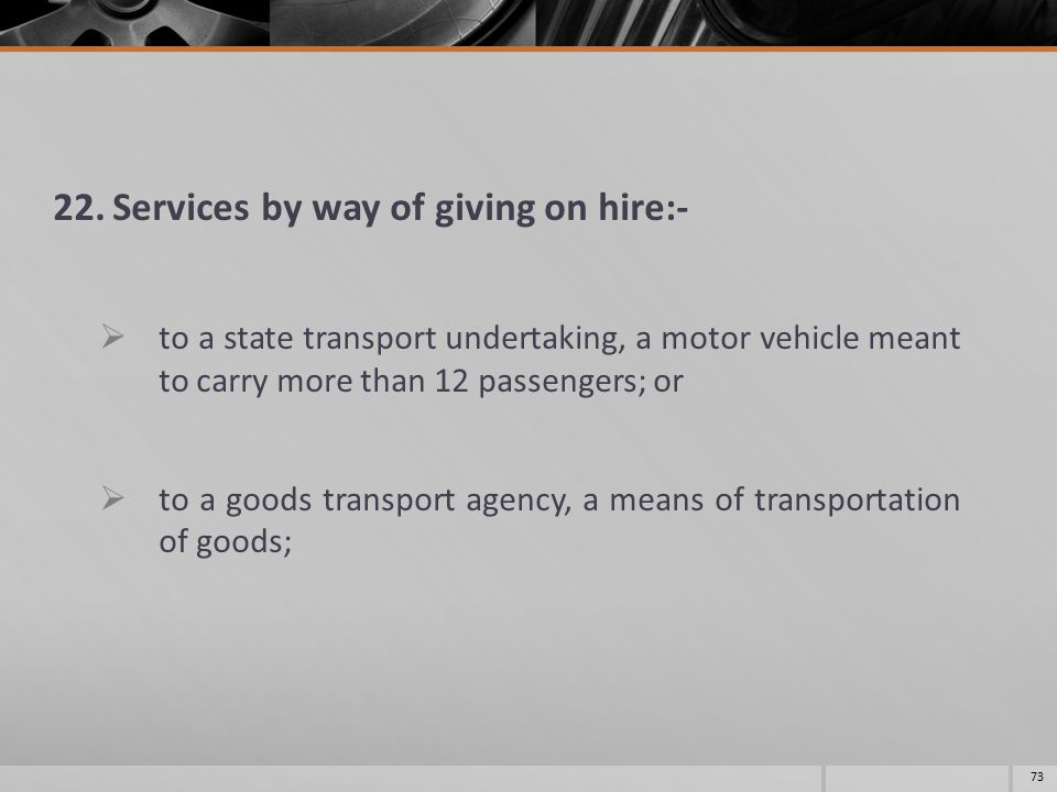 22.Services by way of giving on hire:-  to a state transport undertaking, a motor vehicle meant to carry more than 12 passengers; or  to a goods tra