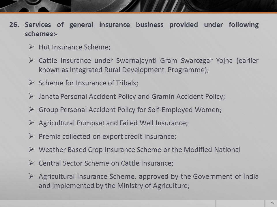 26.Services of general insurance business provided under following schemes:-  Hut Insurance Scheme;  Cattle Insurance under Swarnajaynti Gram Swarozgar Yojna (earlier known as Integrated Rural Development Programme);  Scheme for Insurance of Tribals;  Janata Personal Accident Policy and Gramin Accident Policy;  Group Personal Accident Policy for Self-Employed Women;  Agricultural Pumpset and Failed Well Insurance;  Premia collected on export credit insurance;  Weather Based Crop Insurance Scheme or the Modified National  Central Sector Scheme on Cattle Insurance;  Agricultural Insurance Scheme, approved by the Government of India and implemented by the Ministry of Agriculture; 76