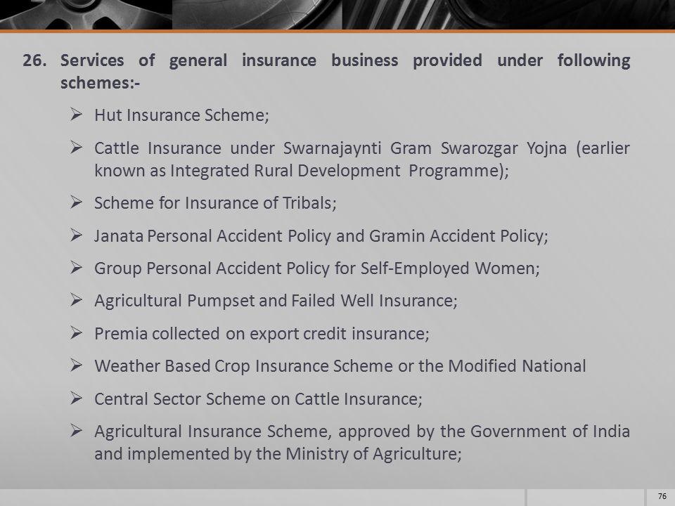 26.Services of general insurance business provided under following schemes:-  Hut Insurance Scheme;  Cattle Insurance under Swarnajaynti Gram Swaroz