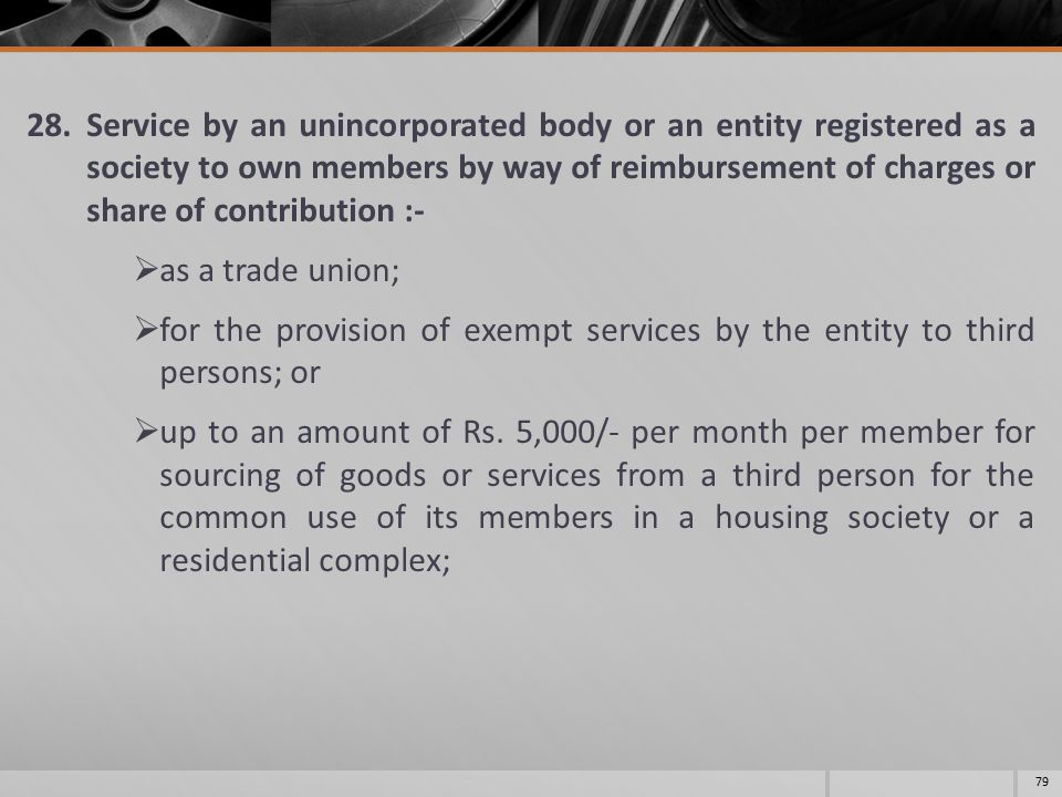 28.Service by an unincorporated body or an entity registered as a society to own members by way of reimbursement of charges or share of contribution :-  as a trade union;  for the provision of exempt services by the entity to third persons; or  up to an amount of Rs.