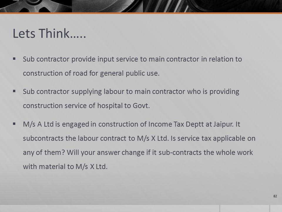 Lets Think…..  Sub contractor provide input service to main contractor in relation to construction of road for general public use.  Sub contractor s