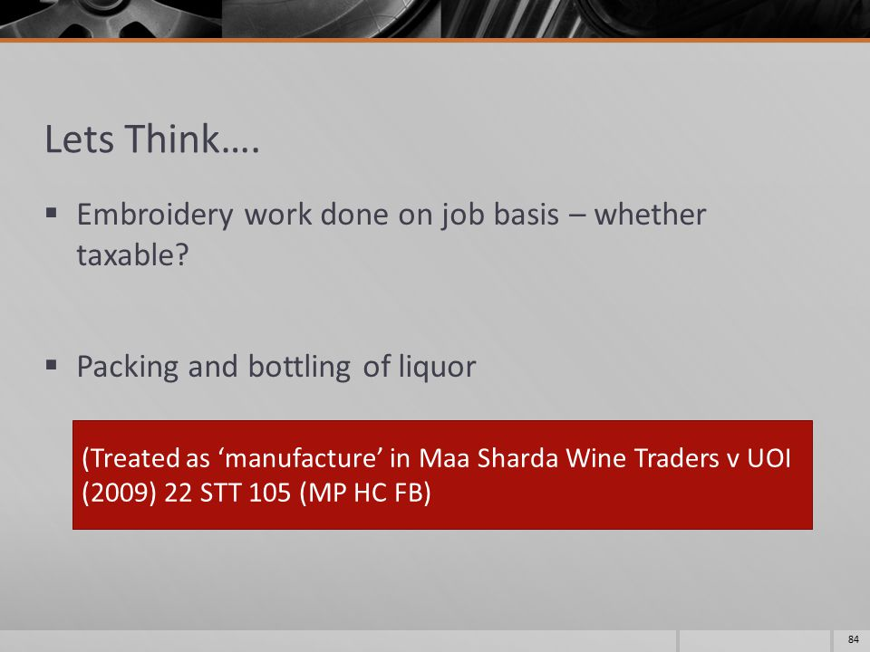 Lets Think….  Embroidery work done on job basis – whether taxable?  Packing and bottling of liquor 84 (Treated as 'manufacture' in Maa Sharda Wine T