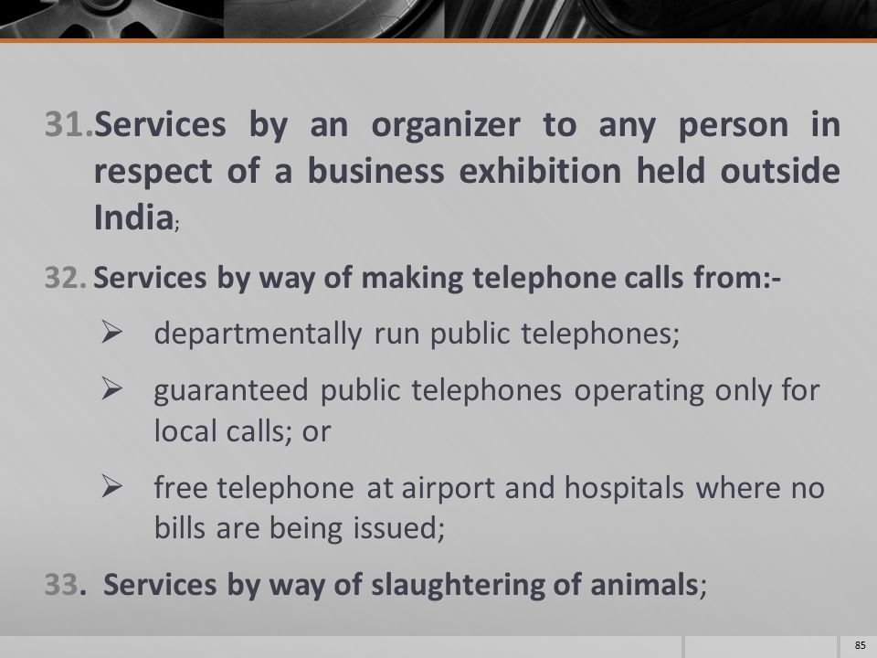 31.Services by an organizer to any person in respect of a business exhibition held outside India ; 32.Services by way of making telephone calls from:-  departmentally run public telephones;  guaranteed public telephones operating only for local calls; or  free telephone at airport and hospitals where no bills are being issued; 33.