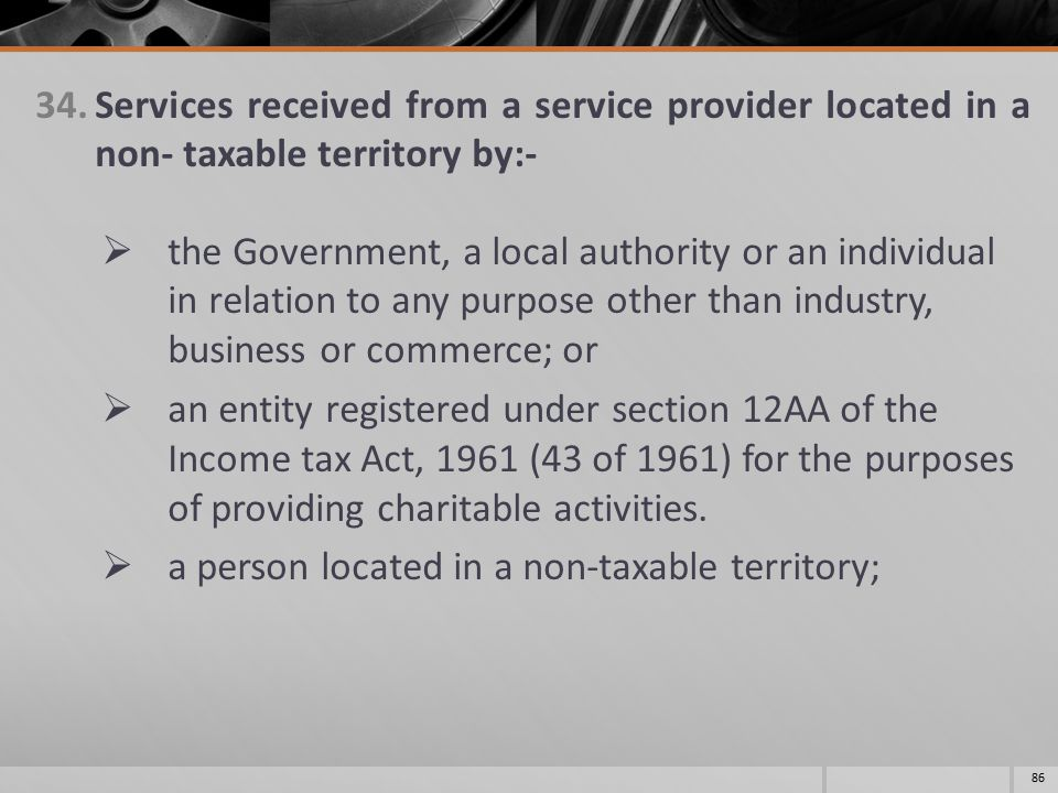 34.Services received from a service provider located in a non- taxable territory by:-  the Government, a local authority or an individual in relation to any purpose other than industry, business or commerce; or  an entity registered under section 12AA of the Income tax Act, 1961 (43 of 1961) for the purposes of providing charitable activities.