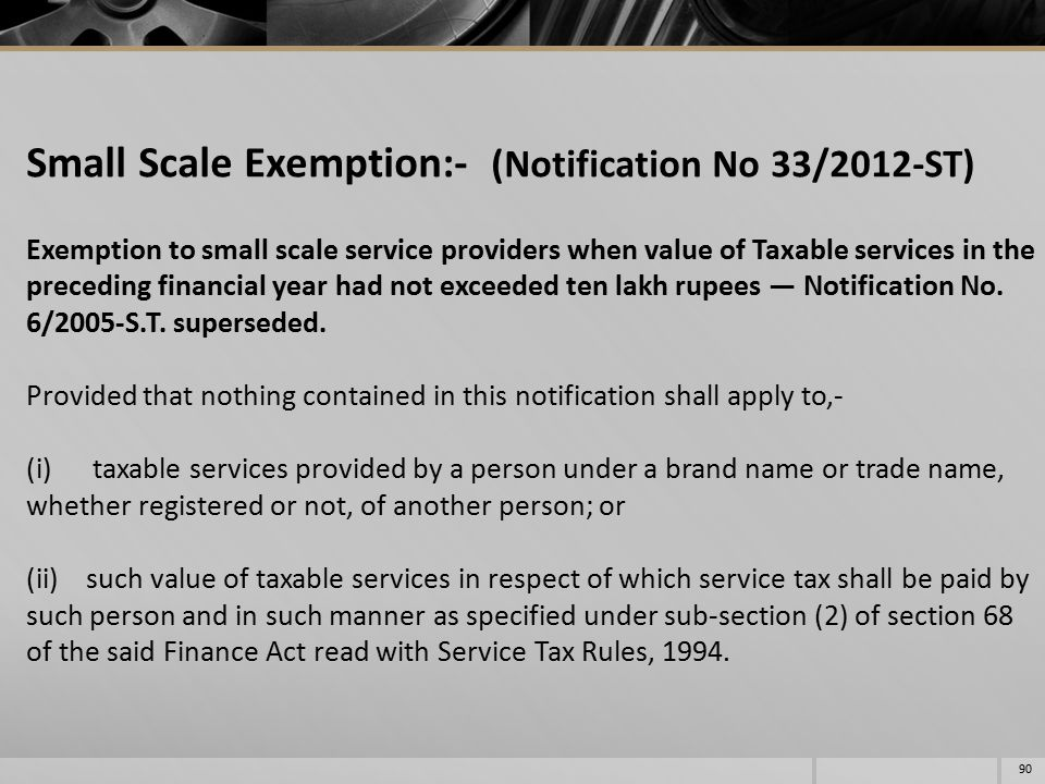 Small Scale Exemption:- (Notification No 33/2012-ST) Exemption to small scale service providers when value of Taxable services in the preceding financial year had not exceeded ten lakh rupees — Notification No.
